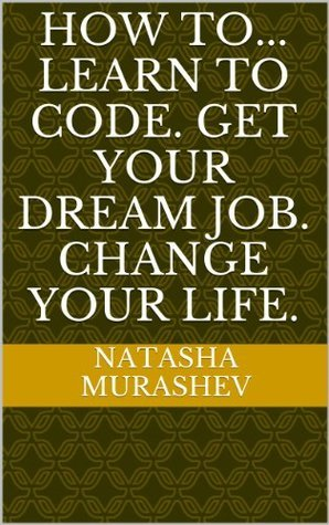 How to... Learn To Code. Get Your Dream Job. Change Your Life.  by  Natasha Murashev