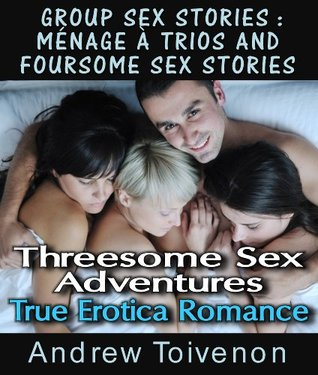 Group Sex Stories : Ménage à trios and Foursome Sex Stories Threesome Sex Adventures True Erotica Romance  by  Andrew Toivenon