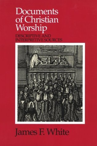 Documents of Christian Worship: Descriptive and Interpretive Sources  by  James F. White