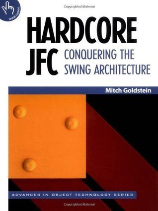 Hardcore JFC: Conquering the Swing Architecture (SIGS: Advances in Object Technology)  by  Mitch Goldstein