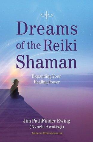 Dreams of the Reiki Shaman: Expanding Your Healing Power Jim Pathfinder Ewing (Nvnehi Awatisgi)