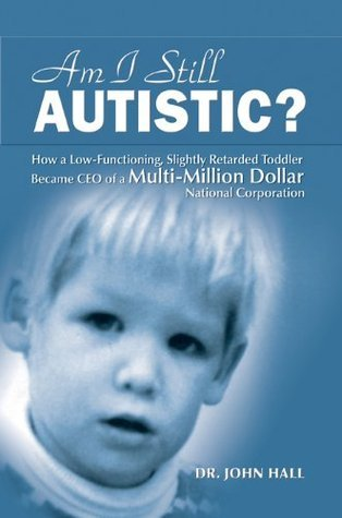 Am I Still Autistic: How a Low-Functioning, Slightly Retarded Toddler  Became the CEO of a Multi-Million Dollar Corporation  by  John Hall