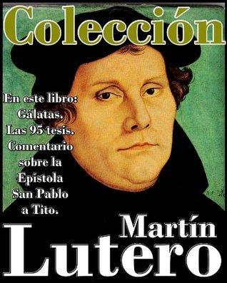 Martín Lutero, sus obras (En este libro Gálatas, Las 95 tesis y Comentario sobre la Epístola San Pablo a Tito) (Spanish Edition)  by  Martín Lutero