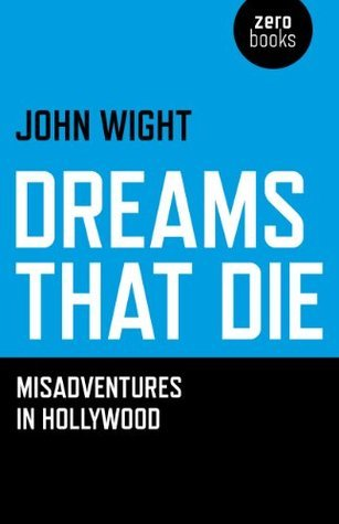 Dreams That Die: Misadventures In Hollywood John Wight