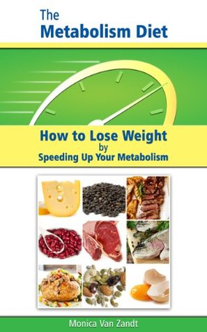 The Metabolism Diet: How to Lose Weight Speeding Up Your Metabolism by Monica Van Zandt
