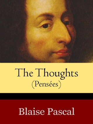 The Thoughts (or Pensees) of Blaise Pascal (annotated) Blaise Pascal