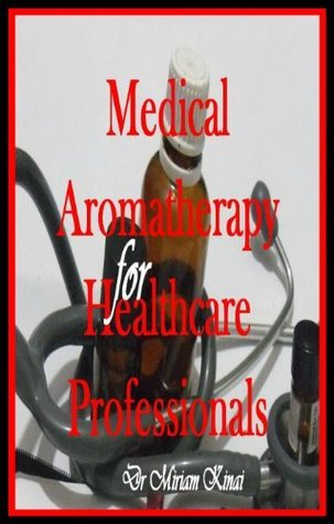 Medical Aromatherapy for Healthcare Professionals  by  Miriam Kinai