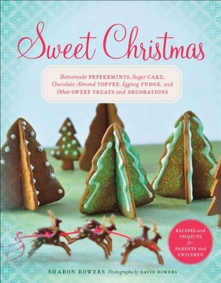 Sweet Christmas: Homemade Peppermints, Sugar Cake, Chocolate-Almond Toffee, Eggnog Fudge, and Other Sweet Treats and Sharon Bowers