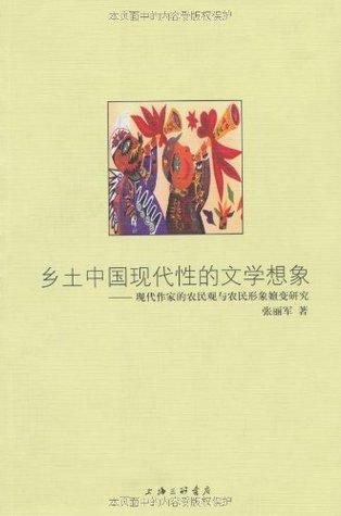 乡土中国现代性的文学想象:现代作家的农民观与农民形象嬗变研究 张丽军