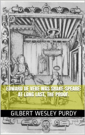Edward De Vere was Shake-speare: at long last, the proof. Gilbert Wesley Purdy