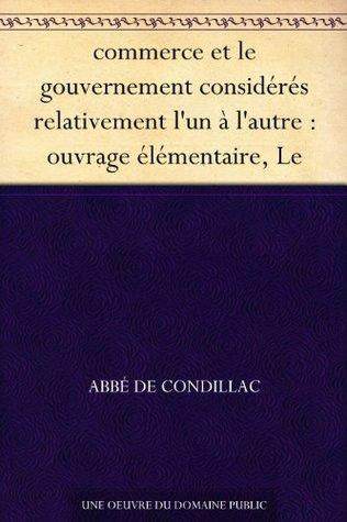 commerce et le gouvernement considérés relativement lun à lautre : ouvrage élémentaire, Le  by  Étienne Bonnot de Condillac
