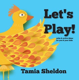Lets Play: calm & active ideas for you and your kids  by  Tamia Sheldon