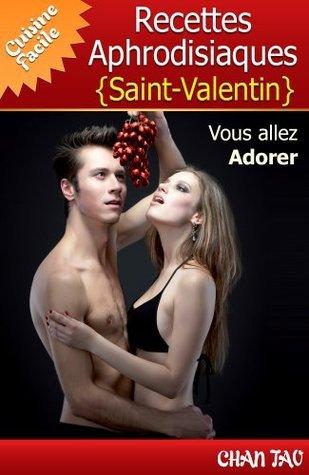 Recettes Aphrodisiaques - Saint-Valentin - Vertus des aliments aphrodisiaques et les meilleures recettes. Vous allez adorer ! (Cuisine Facile)  by  Chan Tao