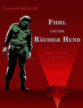 Fidel und der räudige Hund: Kuba von unten - Ein Reisebericht Conrad Schwill
