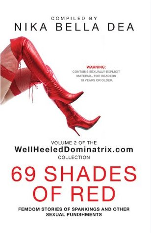 69 SHADES OF RED: Femdom Stories of Spankings and Other Sexual Punishments - Bend Over! You Know You Deserve It! Volume 2 of the WellHeeledDominatrix.com Collection  by  Nika Bella Dea