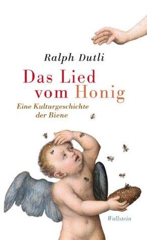 Das Lied vom Honig: Eine Kulturgeschichte der Biene Ralph Dutli