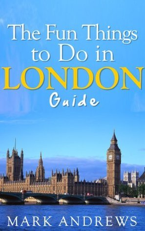 The Fun Things to Do in London Guide: An informative London travel guide highlighting great parks, attractions, tours, and restaurants (Top 10 Travel Guides)  by  Mark Andrews