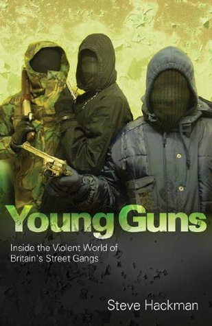 Young Guns: Inside the Violent World of Britains Street Gangs Steve Hackman