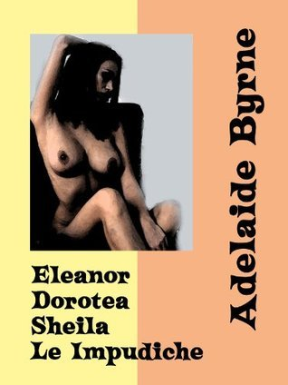Eleanor, Dorotea e Sheila - Le Impudiche  by  Adelaide Byrne