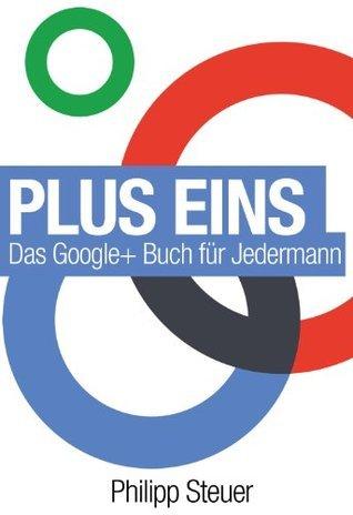 Plus Eins: Das Google+ Buch für Jedermann Philipp Steuer