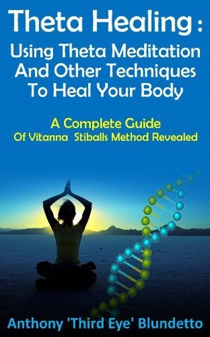 Theta Healing : Using Theta Meditation And Other Techniques To Heal Your Body A Complete Guide Of Vitanna Stiballs Method Revealed Anthony Blundetto