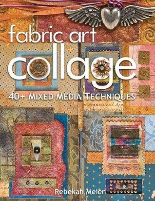 Fabric Art Collage: 40+ Mixed Media Techniques Rebekah Meier