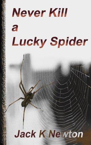 Never Kill a Lucky Spider Jack K Newton