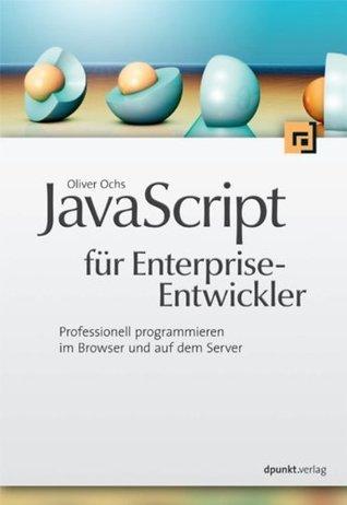 JavaScript für Enterprise-Entwickler: Professionell programmieren im Browser und auf dem Server Oliver Ochs