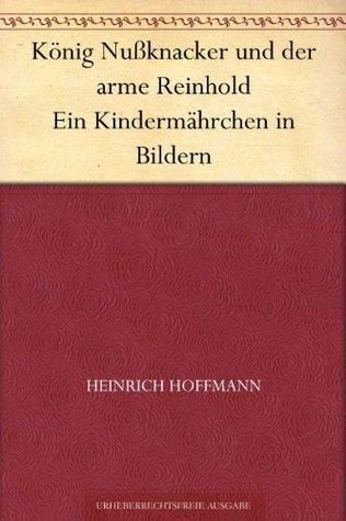 König Nußknacker und der arme Reinhold Ein Kindermährchen in Bildern Heinrich Hoffmann