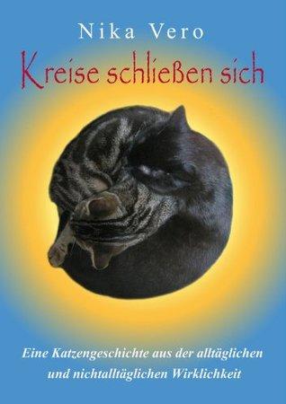 Kreise schließen sich: Eine Katzengeschichte aus der alltäglichen und nichtalltäglichen Wirklichkeit Nika Vero