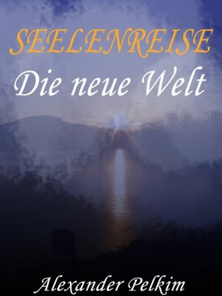 SEELENREISE - 1. Die neue Welt Alexander Pelkim
