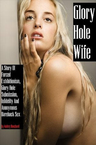 Glory Hole Wife: A Story Of Extreme Female Submission, Forced Exhibitionism, Anonymous Bareback Sex and Sudden Infidelity  by  Audrey Bouchard