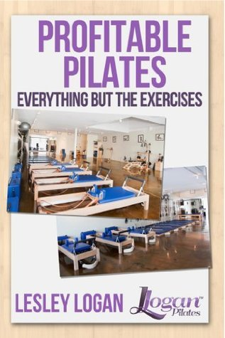 Profitable Pilates: Everything But the Exercises Lesley Logan