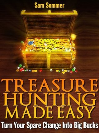 Treasure Hunting Made Easy: Turn Your Spare Change Into Big Bucks  by  Sam Sommer