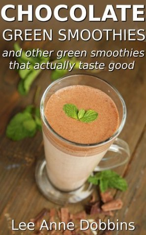 Chocolate Green Smoothies and Other Green Smoothies That Actually Taste Good  by  Lee Anne Dobbins