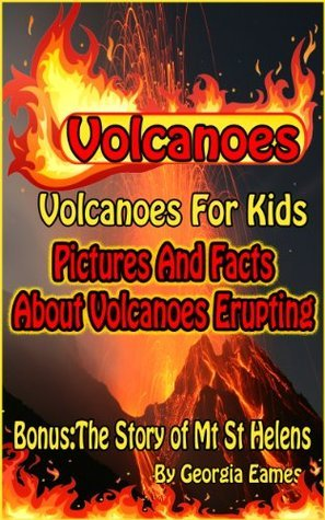 Volcanoes! All About Volcanoes For Kids: Great Pictures and Facts About Volcanoes Erupting Georgia Eames
