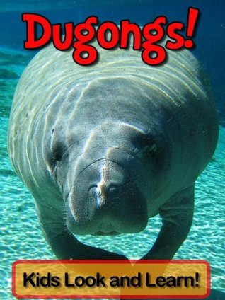 Dugongs! Learn About Dugongs and Enjoy Colorful Pictures - Look and Learn! (50+ Photos of Dugongs)  by  Becky Wolff