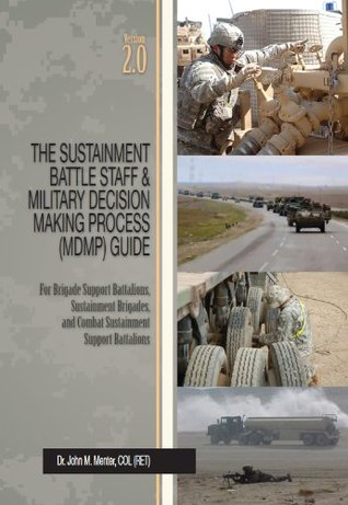 The Sustainment Battle Staff & Military Decision Making Process (MDMP) Guide: Version 2.0 For Brigade Support Battalions, Sustainment Brigades, and Combat Sustainment Support Battalions John Menter