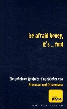 be afraid honey, its ... fm4. Die geheimen Anstalts-Tagebücher  by  Dirk Stermann
