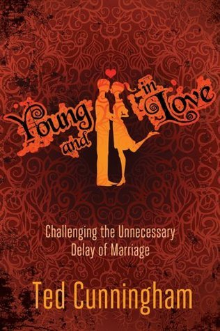 Young and in Love: Challenging the Unnecessary Delay of Marriage Ted Cunningham