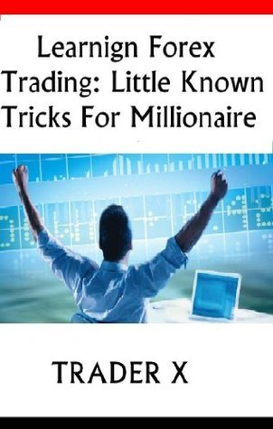 Learning Forex Trading Underground Little Known Tricks For Millionaire Profits  by  Trader X