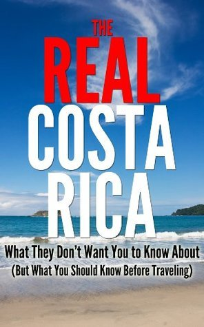 The REAL Costa Rica - What They Dont Want You to Know About (But What You Should Know Before Traveling)  by  Melissa Hall