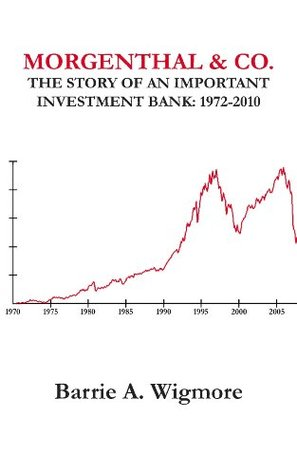 Morgenthal & Co. The Story of an Important Investment Bank 1972-2010  by  Barrie A. Wigmore