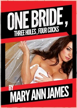 One Bride, Three Holes, Four Cocks, or More: A Rough Wedding Night Gangbang  by  Mary Ann James