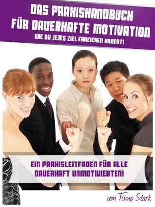 Motivation lernen, wie du deine Ziele erreichst - Das Praxishandbuch für dauerhafte Motivation - Ein Praxisleitfaden für alle dauerhaft unmotivierten. ... im Alltag oder im Job  by  Timo Stark