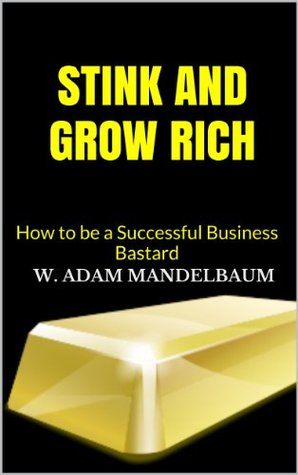 STINK AND GROW RICH-How to be a Successful Business Bastard  by  W. Adam Mandelbaum