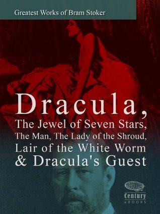 Greatest Works of Bram Stoker: Dracula, The Jewel of Seven Stars, The Man, The Lady of the Shroud, Lair of the White Worm & Draculas Guest  by  Bram Stoker