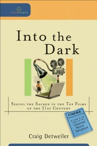 Into the Dark (Cultural Exegesis): Seeing the Sacred in the Top Films of the 21st Century  by  Craig Detweiler
