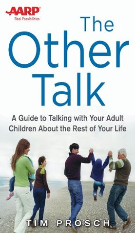AARP The Other Talk: A Guide to Talking with Your Adult Children about the Rest of Your Life  by  Tim Prosch