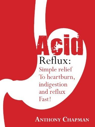 Acid Reflux:Simple Relief From Heartburn Indigestion and Reflux Fast!  by  Anthony Chapman